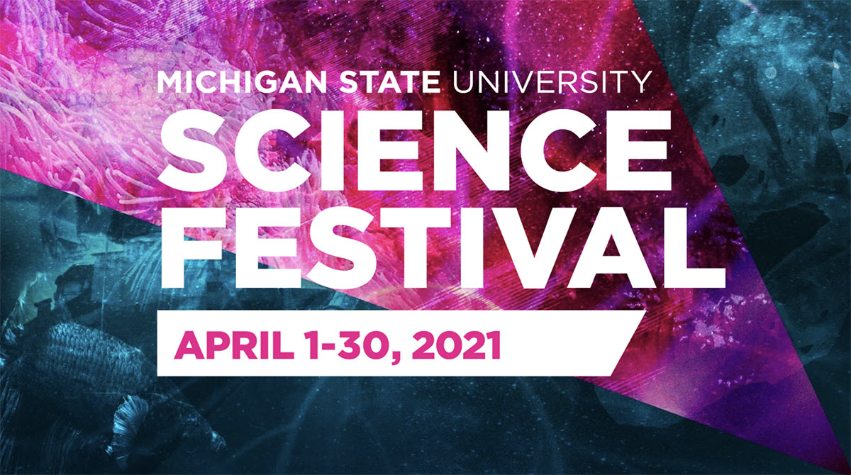 Michigan State University Science Festival April 1 - 30, 2021